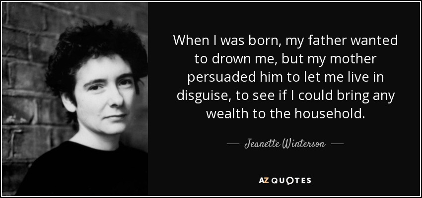 When I was born, my father wanted to drown me, but my mother persuaded him to let me live in disguise, to see if I could bring any wealth to the household. - Jeanette Winterson