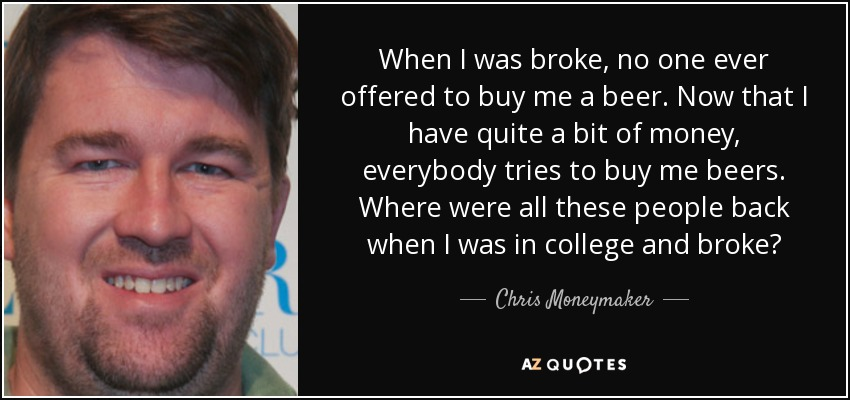When I was broke, no one ever offered to buy me a beer. Now that I have quite a bit of money, everybody tries to buy me beers. Where were all these people back when I was in college and broke? - Chris Moneymaker