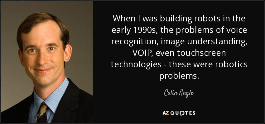 When I was building robots in the early 1990s, the problems of voice recognition, image understanding, VOIP, even touchscreen technologies - these were robotics problems. - Colin Angle