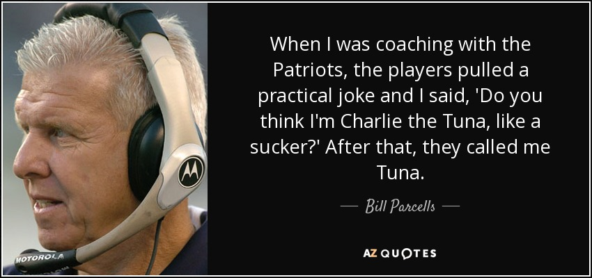 When I was coaching with the Patriots, the players pulled a practical joke and I said, 'Do you think I'm Charlie the Tuna, like a sucker?' After that, they called me Tuna. - Bill Parcells