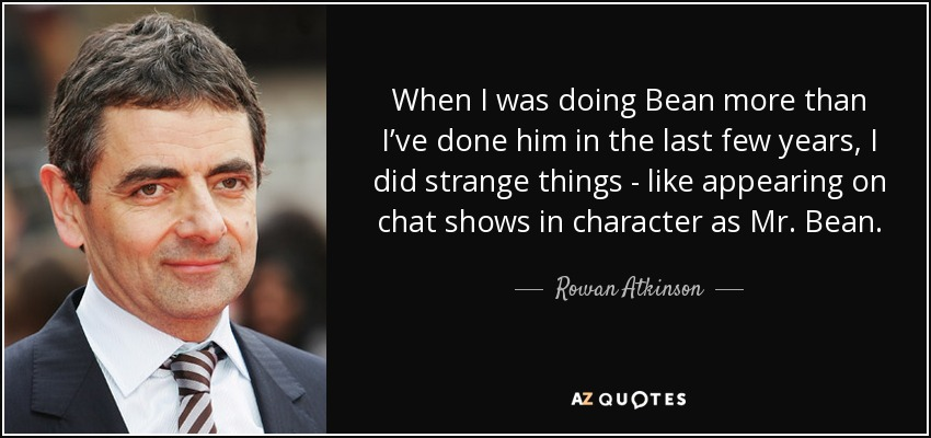 When I was doing Bean more than I've done him in the last few years, I did strange things - like appearing on chat shows in character as Mr. Bean. - Rowan Atkinson