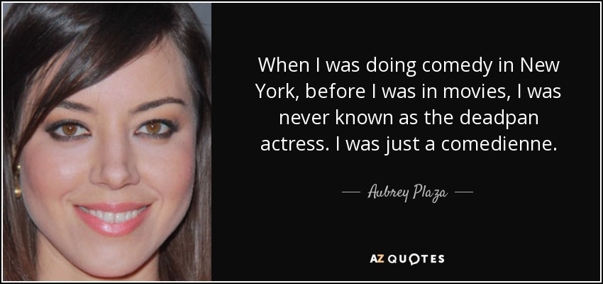 When I was doing comedy in New York, before I was in movies, I was never known as the deadpan actress. I was just a comedienne. - Aubrey Plaza