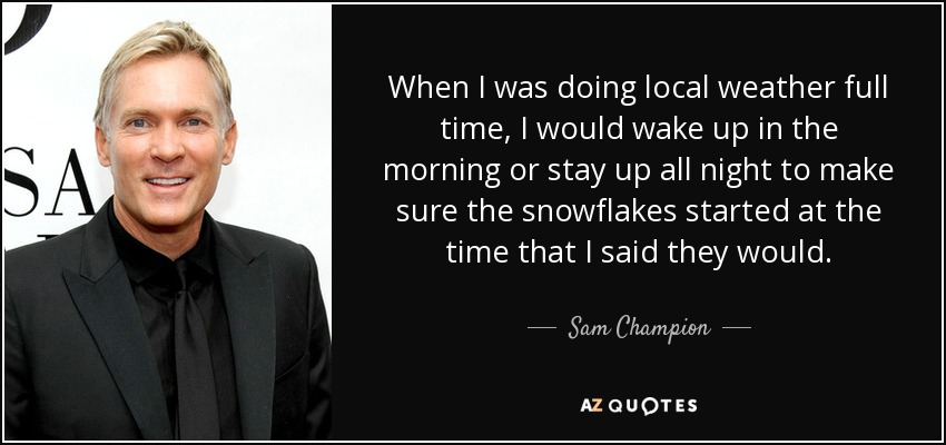 When I was doing local weather full time, I would wake up in the morning or stay up all night to make sure the snowflakes started at the time that I said they would. - Sam Champion