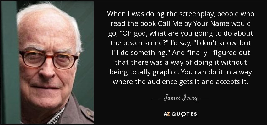 When I was doing the screenplay, people who read the book Call Me by Your Name would go,