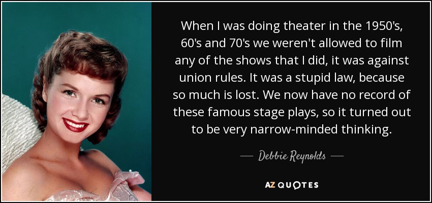 When I was doing theater in the 1950's, 60's and 70's we weren't allowed to film any of the shows that I did, it was against union rules. It was a stupid law, because so much is lost. We now have no record of these famous stage plays, so it turned out to be very narrow-minded thinking. - Debbie Reynolds