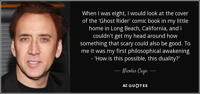 When I was eight, I would look at the cover of the 'Ghost Rider' comic book in my little home in Long Beach, California, and I couldn't get my head around how something that scary could also be good. To me it was my first philosophical awakening - 'How is this possible, this duality?' - Nicolas Cage