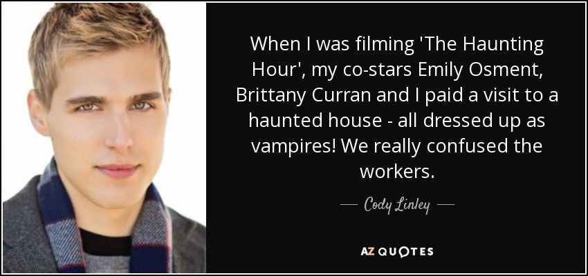 When I was filming 'The Haunting Hour', my co-stars Emily Osment, Brittany Curran and I paid a visit to a haunted house - all dressed up as vampires! We really confused the workers. - Cody Linley