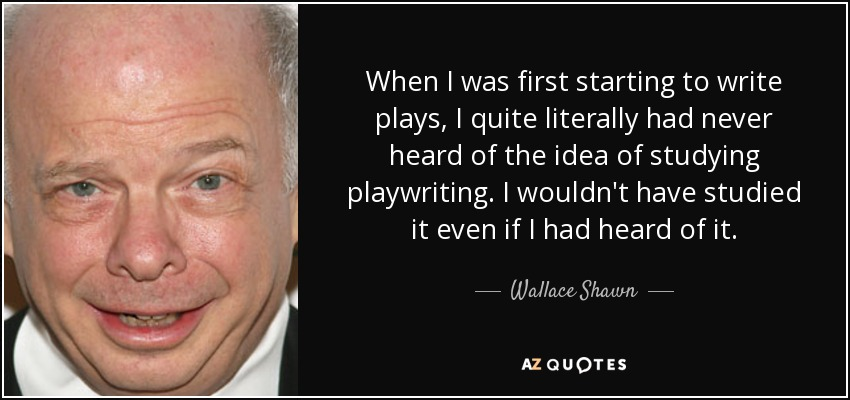 When I was first starting to write plays, I quite literally had never heard of the idea of studying playwriting. I wouldn't have studied it even if I had heard of it. - Wallace Shawn