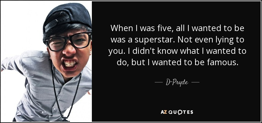 When I was five, all I wanted to be was a superstar. Not even lying to you. I didn't know what I wanted to do, but I wanted to be famous. - D-Pryde