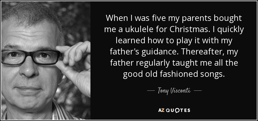 When I was five my parents bought me a ukulele for Christmas. I quickly learned how to play it with my father's guidance. Thereafter, my father regularly taught me all the good old fashioned songs. - Tony Visconti