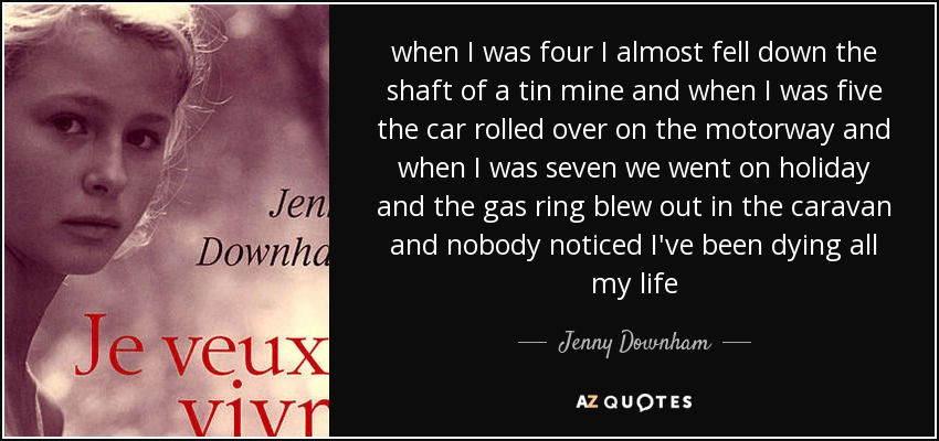 when I was four I almost fell down the shaft of a tin mine and when I was five the car rolled over on the motorway and when I was seven we went on holiday and the gas ring blew out in the caravan and nobody noticed I've been dying all my life - Jenny Downham