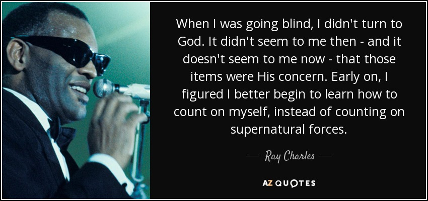 When I was going blind, I didn't turn to God. It didn't seem to me then - and it doesn't seem to me now - that those items were His concern. Early on, I figured I better begin to learn how to count on myself, instead of counting on supernatural forces. - Ray Charles