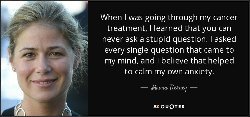 When I was going through my cancer treatment, I learned that you can never ask a stupid question. I asked every single question that came to my mind, and I believe that helped to calm my own anxiety. - Maura Tierney