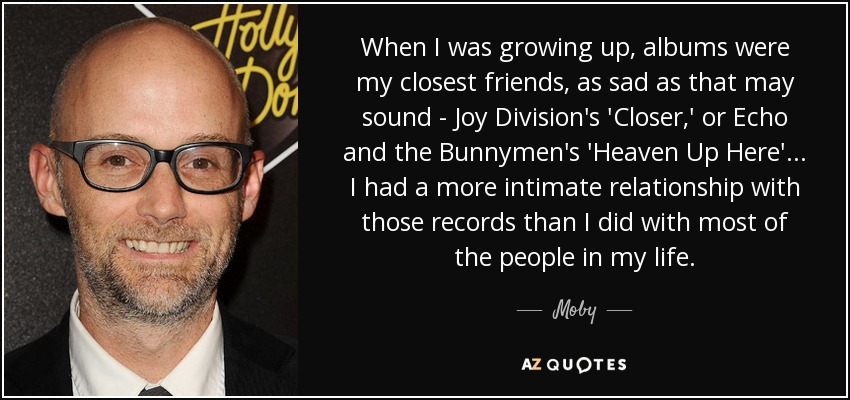 When I was growing up, albums were my closest friends, as sad as that may sound - Joy Division's 'Closer,' or Echo and the Bunnymen's 'Heaven Up Here'... I had a more intimate relationship with those records than I did with most of the people in my life. - Moby