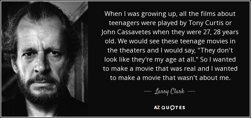 When I was growing up, all the films about teenagers were played by Tony Curtis or John Cassavetes when they were 27, 28 years old. We would see these teenage movies in the theaters and I would say,