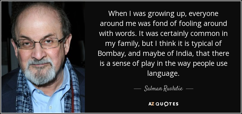 When I was growing up, everyone around me was fond of fooling around with words. It was certainly common in my family, but I think it is typical of Bombay, and maybe of India, that there is a sense of play in the way people use language. - Salman Rushdie