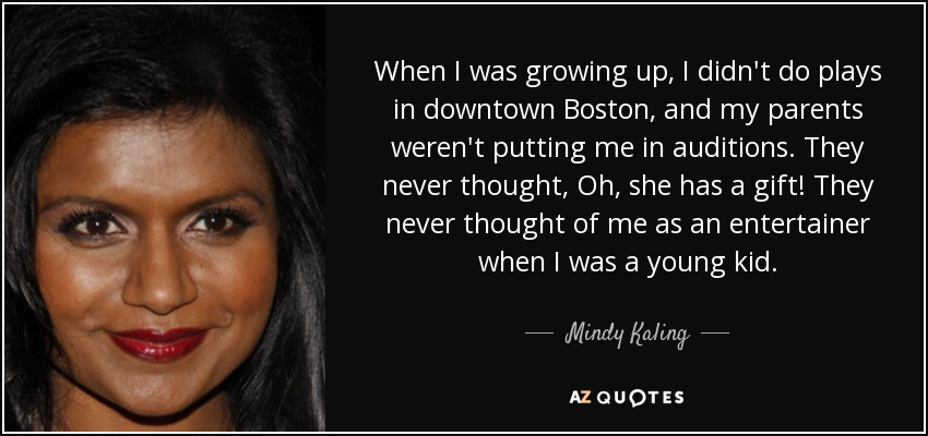 When I was growing up, I didn't do plays in downtown Boston, and my parents weren't putting me in auditions. They never thought, Oh, she has a gift! They never thought of me as an entertainer when I was a young kid. - Mindy Kaling