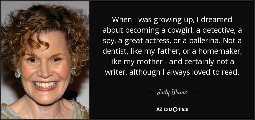 When I was growing up, I dreamed about becoming a cowgirl, a detective, a spy, a great actress, or a ballerina. Not a dentist, like my father, or a homemaker, like my mother - and certainly not a writer, although I always loved to read. - Judy Blume
