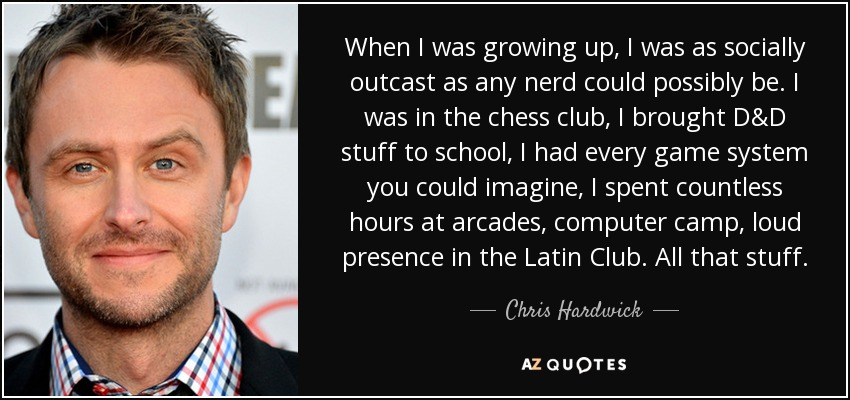 When I was growing up, I was as socially outcast as any nerd could possibly be. I was in the chess club, I brought D&D stuff to school, I had every game system you could imagine, I spent countless hours at arcades, computer camp, loud presence in the Latin Club. All that stuff. - Chris Hardwick