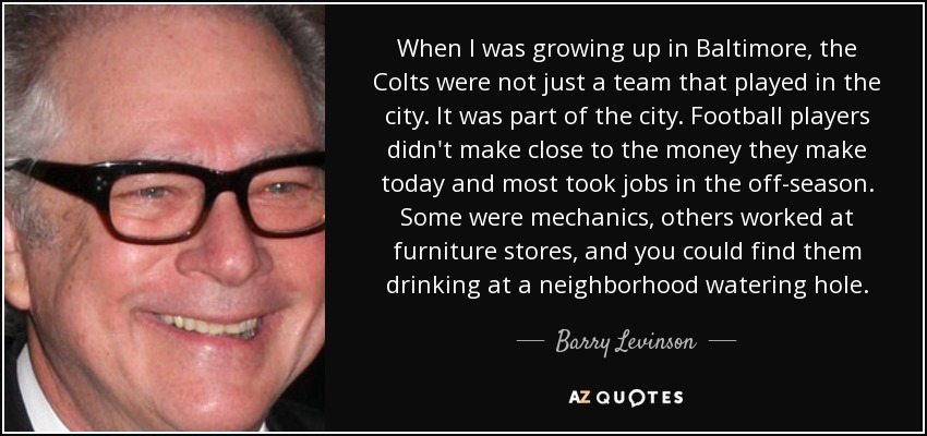 When I was growing up in Baltimore, the Colts were not just a team that played in the city. It was part of the city. Football players didn't make close to the money they make today and most took jobs in the off-season. Some were mechanics, others worked at furniture stores, and you could find them drinking at a neighborhood watering hole. - Barry Levinson