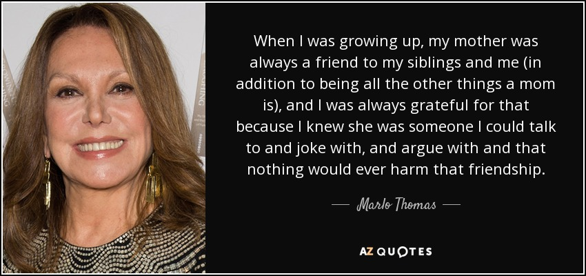 When I was growing up, my mother was always a friend to my siblings and me (in addition to being all the other things a mom is), and I was always grateful for that because I knew she was someone I could talk to and joke with, and argue with and that nothing would ever harm that friendship. - Marlo Thomas