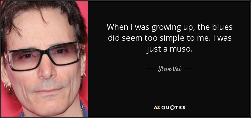 When I was growing up, the blues did seem too simple to me. I was just a muso. - Steve Vai