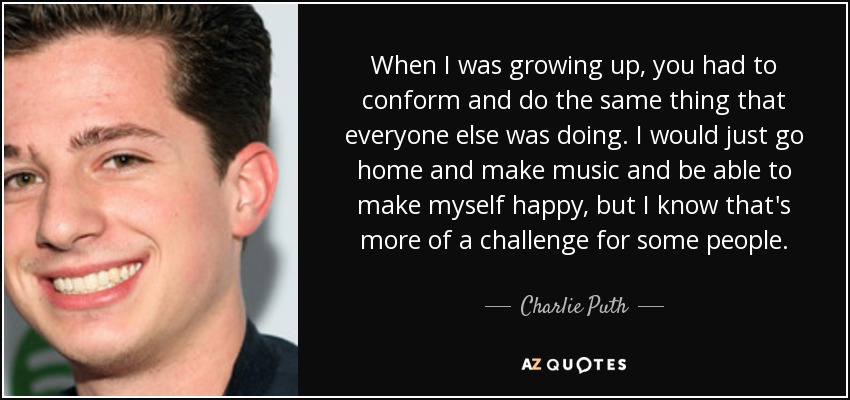 When I was growing up, you had to conform and do the same thing that everyone else was doing. I would just go home and make music and be able to make myself happy, but I know that's more of a challenge for some people. - Charlie Puth