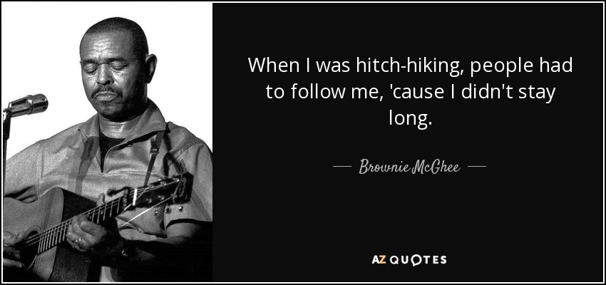 When I was hitch-hiking, people had to follow me, 'cause I didn't stay long. - Brownie McGhee