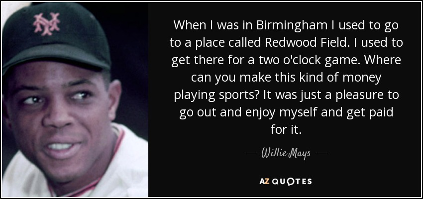 When I was in Birmingham I used to go to a place called Redwood Field. I used to get there for a two o'clock game. Where can you make this kind of money playing sports? It was just a pleasure to go out and enjoy myself and get paid for it. - Willie Mays