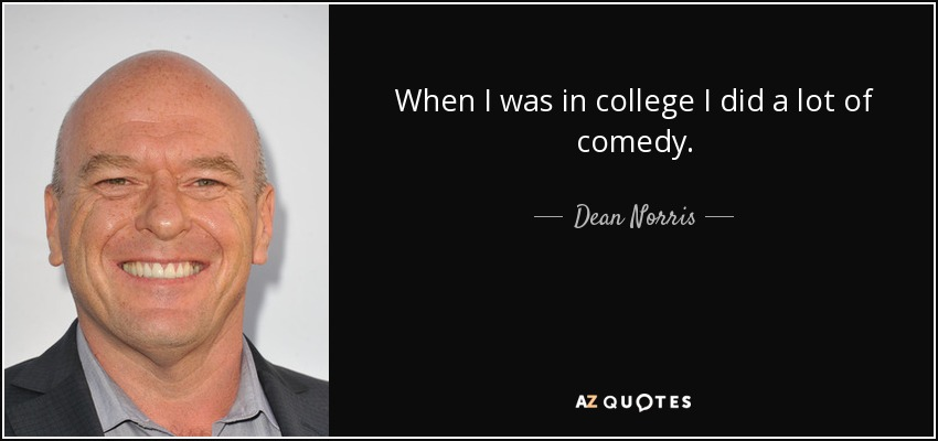 When I was in college I did a lot of comedy. - Dean Norris
