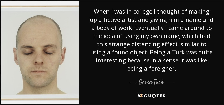 When I was in college I thought of making up a fictive artist and giving him a name and a body of work. Eventually I came around to the idea of using my own name, which had this strange distancing effect, similar to using a found object. Being a Turk was quite interesting because in a sense it was like being a foreigner. - Gavin Turk