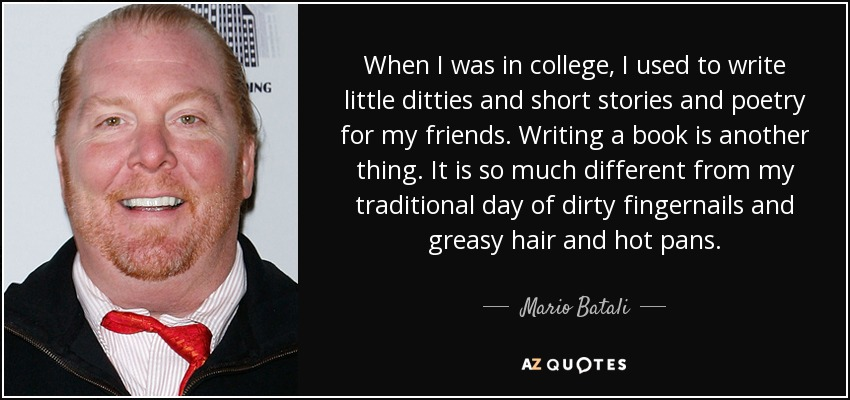 When I was in college, I used to write little ditties and short stories and poetry for my friends. Writing a book is another thing. It is so much different from my traditional day of dirty fingernails and greasy hair and hot pans. - Mario Batali