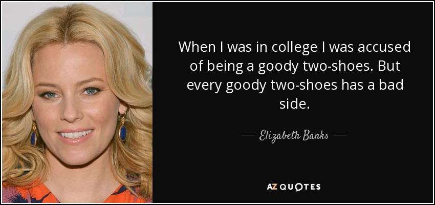 When I was in college I was accused of being a goody two-shoes. But every goody two-shoes has a bad side. - Elizabeth Banks