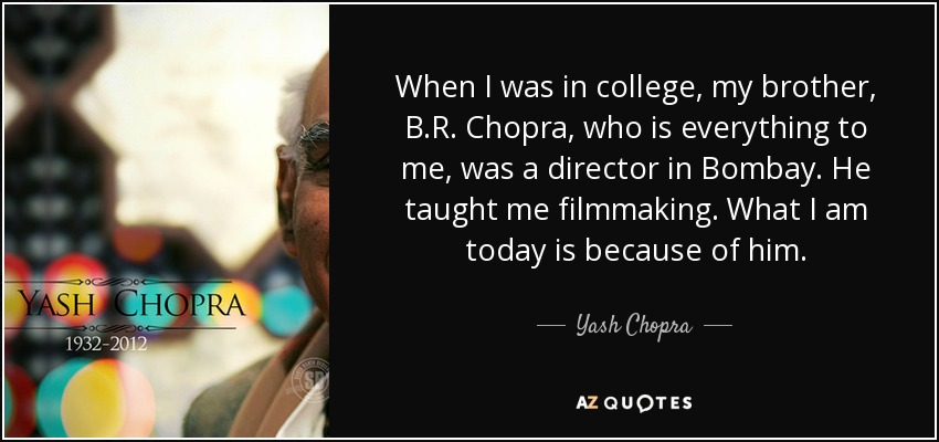 When I was in college, my brother, B.R. Chopra, who is everything to me, was a director in Bombay. He taught me filmmaking. What I am today is because of him. - Yash Chopra