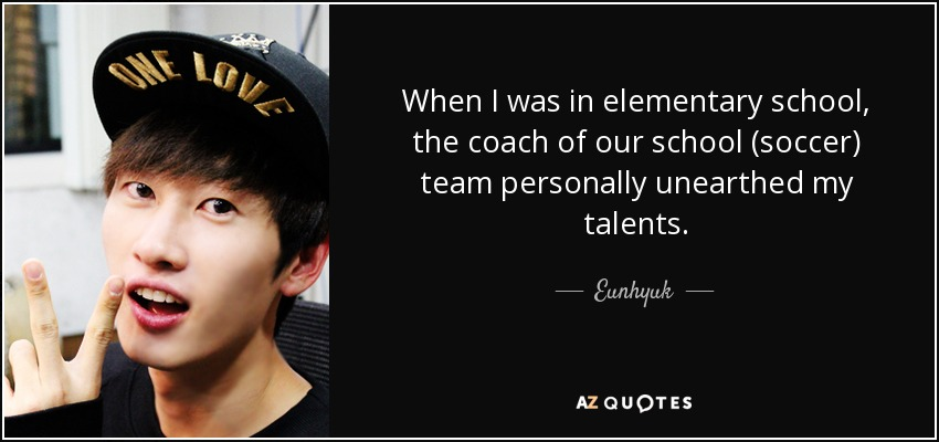 When I was in elementary school, the coach of our school (soccer) team personally unearthed my talents. - Eunhyuk