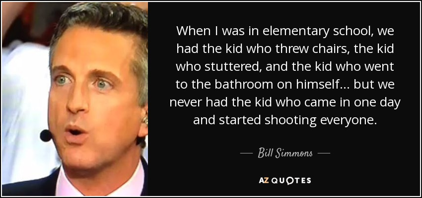 When I was in elementary school, we had the kid who threw chairs, the kid who stuttered, and the kid who went to the bathroom on himself ... but we never had the kid who came in one day and started shooting everyone. - Bill Simmons