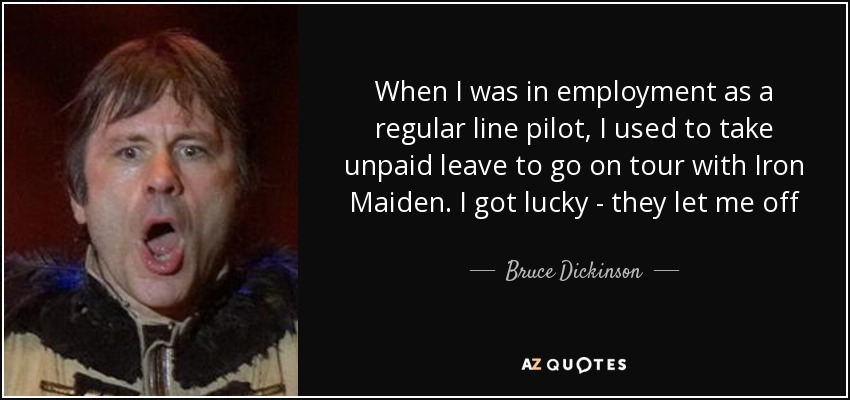 When I was in employment as a regular line pilot, I used to take unpaid leave to go on tour with Iron Maiden. I got lucky - they let me off - Bruce Dickinson