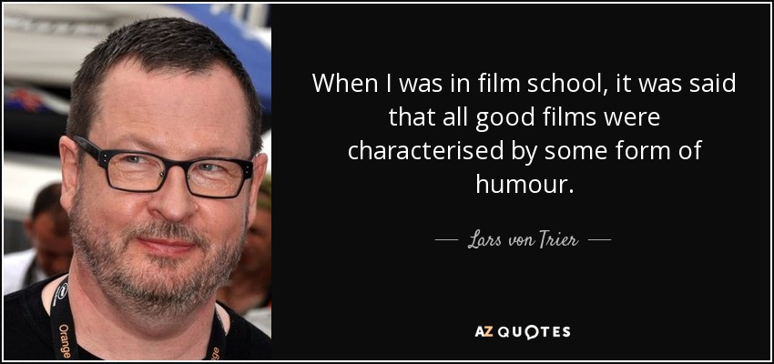 When I was in film school, it was said that all good films were characterised by some form of humour. - Lars von Trier