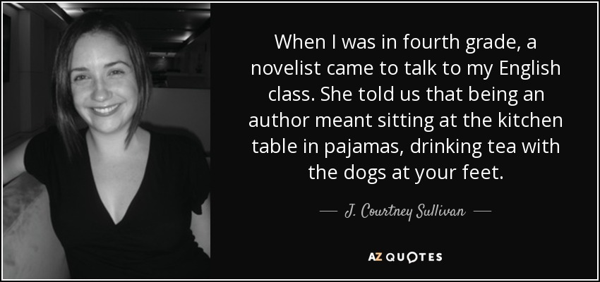 When I was in fourth grade, a novelist came to talk to my English class. She told us that being an author meant sitting at the kitchen table in pajamas, drinking tea with the dogs at your feet. - J. Courtney Sullivan
