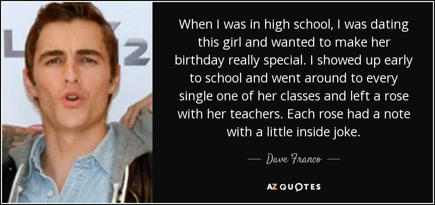 When I was in high school, I was dating this girl and wanted to make her birthday really special. I showed up early to school and went around to every single one of her classes and left a rose with her teachers. Each rose had a note with a little inside joke. - Dave Franco