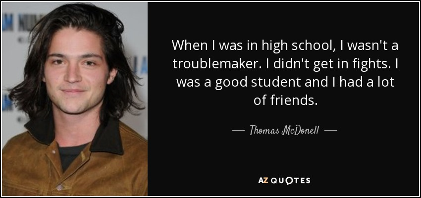 When I was in high school, I wasn't a troublemaker. I didn't get in fights. I was a good student and I had a lot of friends. - Thomas McDonell
