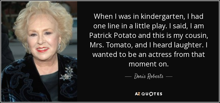 When I was in kindergarten, I had one line in a little play. I said, I am Patrick Potato and this is my cousin, Mrs. Tomato, and I heard laughter. I wanted to be an actress from that moment on. - Doris Roberts