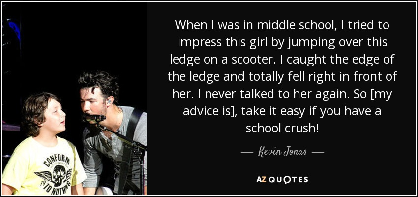 When I was in middle school, I tried to impress this girl by jumping over this ledge on a scooter. I caught the edge of the ledge and totally fell right in front of her. I never talked to her again. So [my advice is], take it easy if you have a school crush! - Kevin Jonas