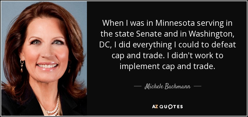 When I was in Minnesota serving in the state Senate and in Washington, DC, I did everything I could to defeat cap and trade. I didn't work to implement cap and trade. - Michele Bachmann
