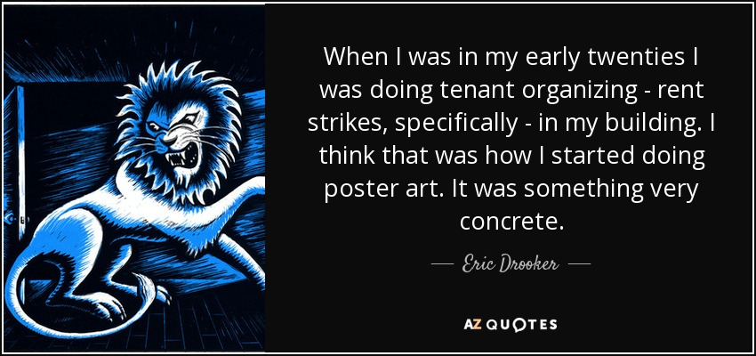 When I was in my early twenties I was doing tenant organizing - rent strikes, specifically - in my building. I think that was how I started doing poster art. It was something very concrete. - Eric Drooker