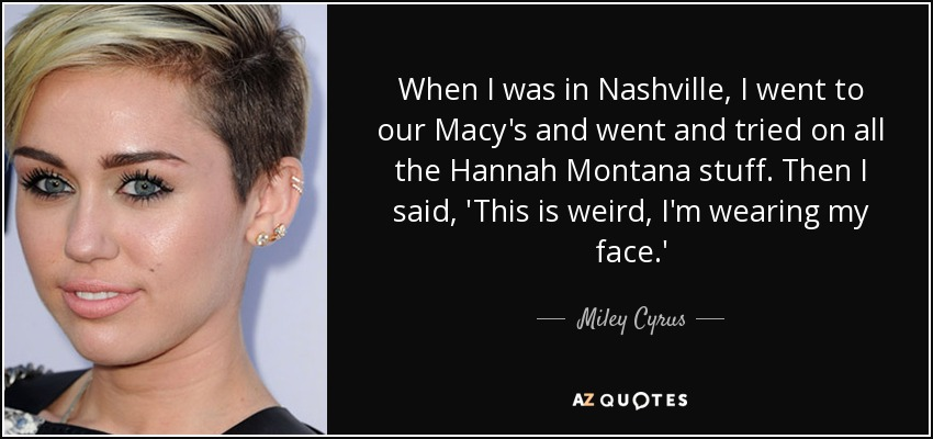 When I was in Nashville, I went to our Macy's and went and tried on all the Hannah Montana stuff. Then I said, 'This is weird, I'm wearing my face. - Miley Cyrus