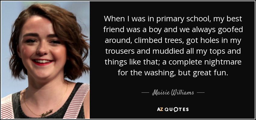 When I was in primary school, my best friend was a boy and we always goofed around, climbed trees, got holes in my trousers and muddied all my tops and things like that; a complete nightmare for the washing, but great fun. - Maisie Williams