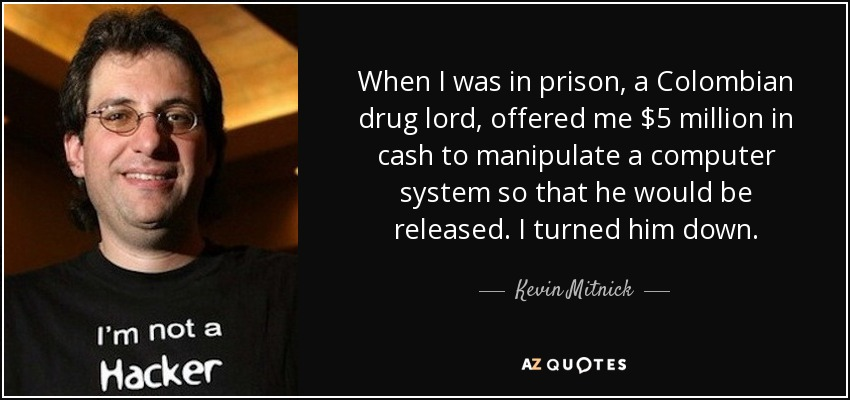 When I was in prison, a Colombian drug lord, offered me $5 million in cash to manipulate a computer system so that he would be released. I turned him down. - Kevin Mitnick