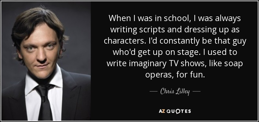 When I was in school, I was always writing scripts and dressing up as characters. I'd constantly be that guy who'd get up on stage. I used to write imaginary TV shows, like soap operas, for fun. - Chris Lilley