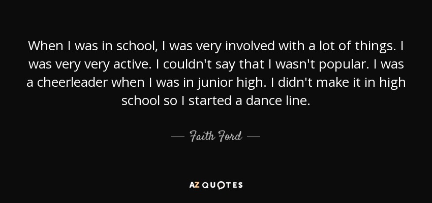 When I was in school, I was very involved with a lot of things. I was very very active. I couldn't say that I wasn't popular. I was a cheerleader when I was in junior high. I didn't make it in high school so I started a dance line. - Faith Ford